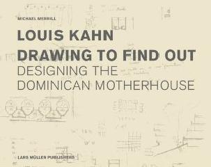 "LOUIS KAHN: DRAWING TO FIND OUT ""DESIGNING THE DOMINICAN MOTHERHOUSE"""