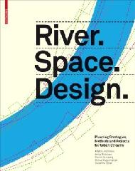 RIVER.SPACE.DESIGN: PLANNING STRATEGIES, METHODS AND PROJECTS FOR URBAN STREAMS