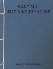 "WANG SHU ""IMAGINING THE HOUSE"""