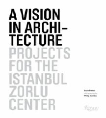 A VISION IN ARCHITECTURE: PROJECTS FOR THE ISTANBUL ZORLU CENTER