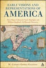"EARLY VISIONS AND REPRESENTATIONS OF AMERICA ""ALVAR NUNEZ CABEZA DE VACA'S NAUFRAGIOS AND WILLIAM BRADFORD'S ."""