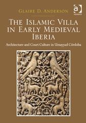 "THE ISLAMIC VILLA IN EARLY MEDIEVAL IBERIA ""ARCHITECTURE AND COURT CULTURE IN UMAYYAD CÓRDOBA"""