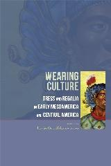 "WEARING CULTURE ""DRESS AND REGALIA IN EARLY MESOAMERICA AND CENTRAL AMERICA"""