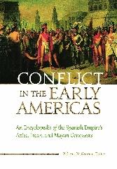 "CONFLICT IN THE EARLY AMERICAS ""AN ENCYCLOPEDIA OF THE SPANISH EMPIRE'S AZTEC, INCAN, AND MAYAN"""