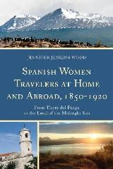 "SPANISH WOMEN TRAVELERS AT HOME AND ABROAD, 1850-1920 ""FROM TIERRA DEL FUEGO TO THE LAND OF THE MIDNIGHT SUN"""