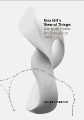 "MAX BILL'S VIEW OF THINGS ""DIE GUTE FORM AN EXHIBITION 1949"""