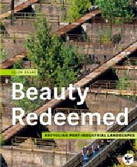"BEAUTY REDEEMED ""RECYCLING POST-INDUSTRIAL LANDSCAPES"""