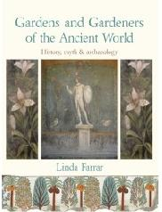 "GARDENS AND GARDENERS OF THE ANCIENT WORLD ""HISTORY, MYTH AND ARCHAEOLOGY"""