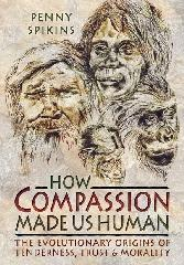 "HOW COMPASSION MADE US HUMAN ""THE EVOLUTIONARY ORIGINS OF TENDERNESS, TRUST AND MORALITY"""