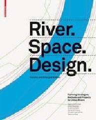 "RIVER.SPACE.DESIGN ""PLANNING STRATEGIES, METHODS AND PROJECTS FOR URBAN RIVERS"""