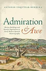 "ADMIRATION AND AWE ""MORISCO BUILDINGS AND IDENTITY NEGOTIATIONS IN EARLY MODERN SPANISH HISTORIOGRAPHY"""