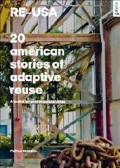 "RE USA: 20 AMERICAN STORIES OF ADAPTIVE REUSE ""A TOOLKIT FOR POST-INDUSTRIAL CITIES"""