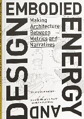 "EMBODIED ENERGY AND DESIGN ""MAKING ARCHITECTURE BETWEEN METRICS AND NARRATIVES"""