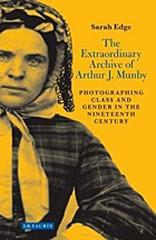"THE EXTRAORDINARY ARCHIVE OF ARTHUR J. MUNBY ""PHOTOGRAPHING CLASS AND GENDER IN THE NINETEENTH CENTURY"""