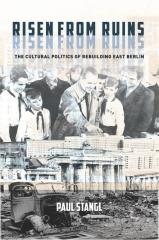 RISEN FROM RUINS: THE CULTURAL POLITICS OF REBUILDING EAST BERLIN