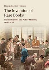 "THE INVENTION OF RARE BOOKS  ""PRIVATE INTEREST AND PUBLIC MEMORY, 1600-1840"""