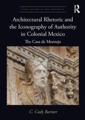 "ARCHITECTURAL RHETORIC AND THE ICONOGRAPHY OF AUTHORITY IN COLONIAL MEXICO ""THE CASA DE MONTEJO"""