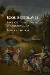 "EXQUISITE SLAVES "" RACE, CLOTHING, AND STATUS IN COLONIAL LIMA """