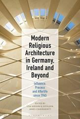 "MODERN RELIGIOUS ARCHITECTURE IN GERMANY, IRELAND AND BEYOND ""INFLUENCE, PROCESS AND AFTERLIFE SINCE 1945"""