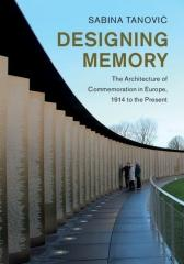 "DESIGNING MEMORY ""THE ARCHITECTURE OF COMMEMORATION IN EUROPE, 1914 TO THE: THE ARCHITECTURE OF COMMEMORATION IN EUROPE, 1"""