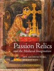 "PASSION RELICS AND THE MEDIEVAL IMAGINATION "" ART, ARCHITECTURE, AND SOCIETY"""