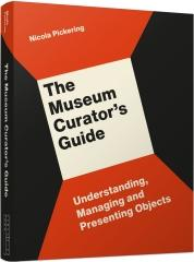 "THE MUSEUM CURATOR'S GUIDE ""UNDERSTANDING, MANAGING AND PRESENTING OBJECTS"""
