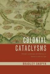 "COLONIAL CATACLYSMS ""CLIMATE, LANDSCAPE, AND MEMORY IN MEXICO'S LITTLE ICE AGE"""