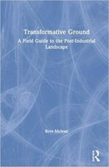 TRANSFORMATIVE GROUND: A FIELD GUIDE TO THE POST-INDUSTRIAL LANDSCAPE