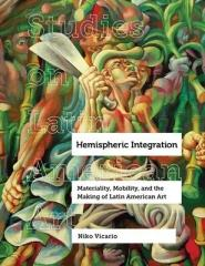 HEMISPHERIC INTEGRATION : MATERIALITY, MOBILITY, AND THE MAKING OF LATIN AMERICAN ART