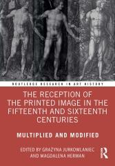 "THE RECEPTION OF THE PRINTED IMAGE IN THE FIFTEENTH AND SIXTEENTH CENTURIES ""MULTIPLIED AND MODIFIED"""