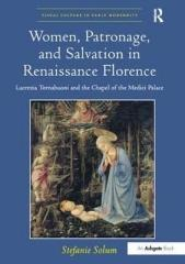 WOMEN, PATRONAGE, AND SALVATION IN RENAISSANCE FLORENCE : LUCREZIA TORNABUONI AND THE CHAPEL OF THE MEDI