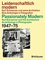 "PASSIONATELY MODERN - KARL SCHWANZER AND HIS ARCHITECTURE  ""AN ANTHOLOGY IN PHOTOGRAPHS 1947-75"""