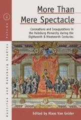 "MORE THAN MERE SPECTACLE ""CORONATIONS AND INAUGURATIONS IN THE HABSBURG MONARCHY DURING THE EIGHTEENTH AND NINETEENTH CENTURIES"""