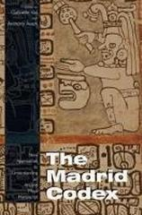 "THE MADRID CODEX ""NEW APPROACHES TO UNDERSTANDING AN ANCIENT MAYA MANUSCRIPT"""