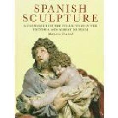 SPANISH SCULPTURE A CATALOGUE OF THE COLLECTION IN THE VICTORIA AND ALBERT MUSEUM