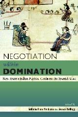"NEGOTIATION WITHIN DOMINATION ""NEW SPAIN'S INDIAN PUEBLOS CONFRONT THE SPANISH STATE"""